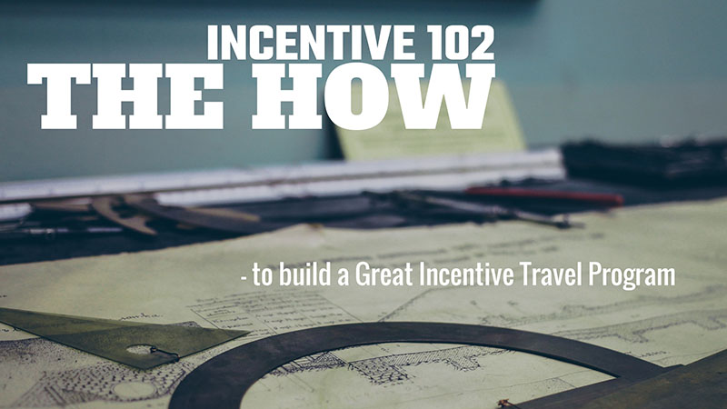 Incentive 102: The How (to build a Great Incentive Travel Program)